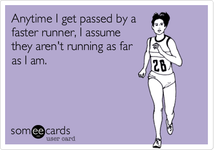 Anytime I get passed by a faster runner, I assume they aren't running as far as I am.