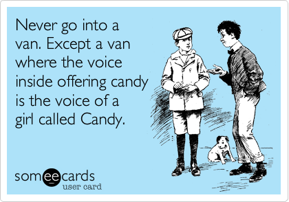 Never go into a van. Except a van where the voice inside offering candy is the voice of a  girl called Candy.