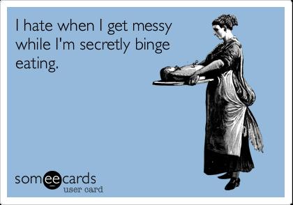 I hate when I get messy while I'm secretly binge eating.