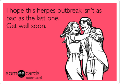 I hope this herpes outbreak isn't as  bad as the last one.  Get well soon.
