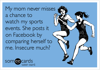 My mom never misses a chance to watch my sports events. She posts it on Facebook by comparing herself to  me. Insecure much?