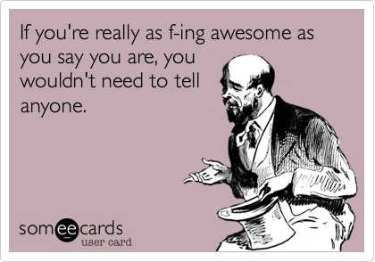If you're really as f-ing awesome as you say you are, you wouldn't need to tell anyone.
