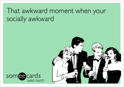 That awkward moment when your socially awkward