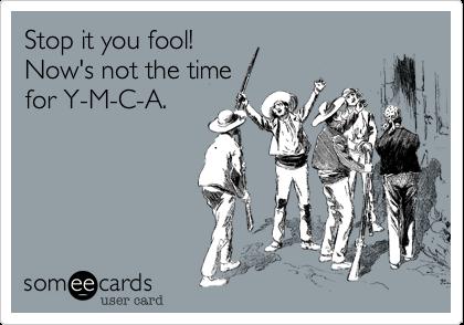 Stop it you fool! Now's not the time for Y-M-C-A.