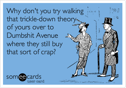 Why don't you try walking that trickle-down theory of yours over to Dumbshit Avenue where they still buy that sort of crap?