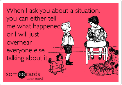 When I ask you about a situation, you can either tell me what happened, or I will just overhear everyone else talking about it