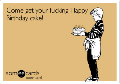 Come get your fucking Happy Birthday cake!