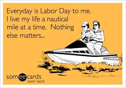 Everyday is Labor Day to me. I live my life a nautical mile at a time.  Nothing else matters...