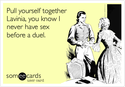 Pull yourself together Lavinia, you know I never have sex before a duel.