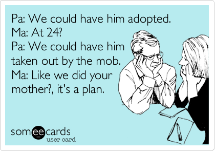 Pa: We could have him adopted. Ma: At 24? Pa: We could have him taken out by the mob. Ma: Like we did your mother?, it's a plan.