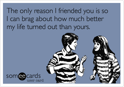The only reason I friended you is so I can brag about how much better my life turned out than yours.