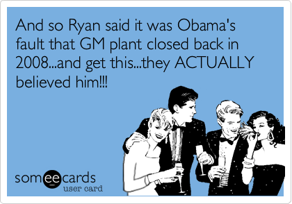 And so Ryan said it was Obama's fault that GM plant closed back in 2008...and get this...they ACTUALLY  believed him!!!