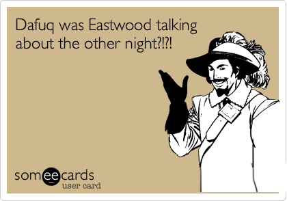 Dafuq was Eastwood talking about the other night?!?!