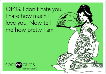 OMG. I don't hate you. I hate how much I love you. Now tell me how pretty I am.