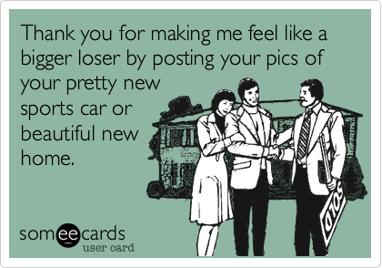 Thank you for making me feel like a bigger loser by posting your pics of your pretty new sports car or beautiful new home.