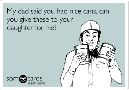 My dad said you had nice cans, can you give these to your daughter for me?