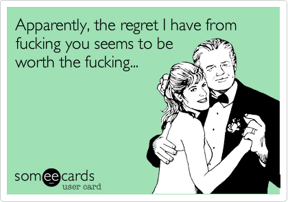 Apparently, the regret I have from fucking you seems to be worth the fucking...