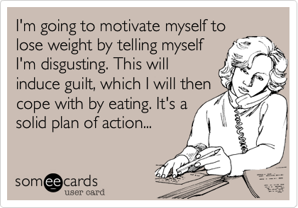 I'm going to motivate myself to lose weight by telling myself I'm disgusting. This will induce guilt, which I will then cope with by eating. It's a solid plan of action...