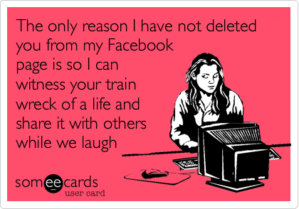 The only reason I have not deleted you from my Facebook page is so I can witness your train wreck of a life and share it with others while we laugh