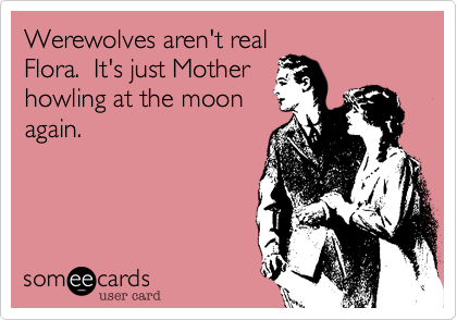 Werewolves aren't real Flora.  It's just Mother howling at the moon again.