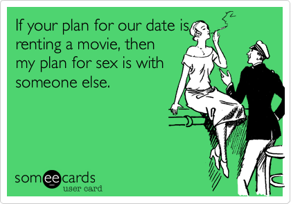 If your plan for our date is renting a movie, then my plan for sex is with someone else.