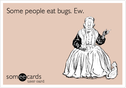 Some people eat bugs. Ew.