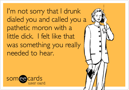 I'm not sorry that I drunk dialed you and called you a pathetic moron with a little dick.  I felt like that was something you really needed to hear.