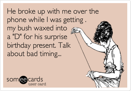 """He broke up with me over the phone while I was getting . my bush waxed into  a """"D"""" for his surprise  birthday present. Talk  about bad timing..."""