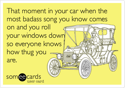 That moment in your car when the most badass song you know comes on and you roll your windows down so everyone knows how thug you  are.