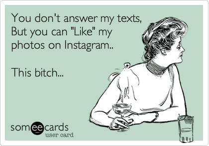 """You don't answer my texts, But you can """"Like"""" my photos on Instagram..     This bitch..."""