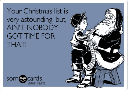 Your Christmas list is very astounding, but, AIN'T NOBODY GOT TIME FOR THAT!