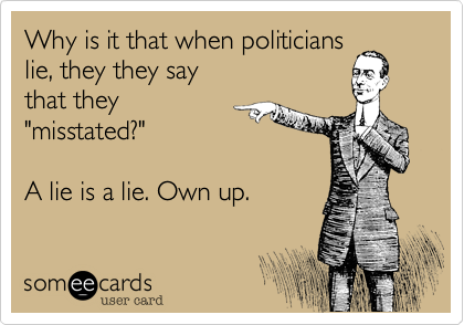"""Why is it that when politicians lie, they they say that they """"misstated?""""  A lie is a lie. Own up."""