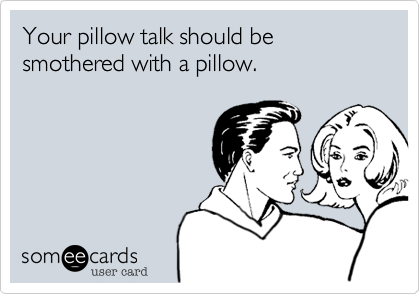 Your pillow talk should be smothered with a pillow.