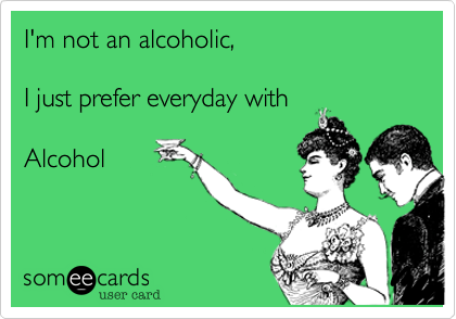 I'm not an alcoholic,   I just prefer everyday with   Alcohol