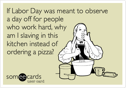 If Labor Day was meant to observe a day off for people who work hard, why am I slaving in this kitchen instead of ordering a pizza?