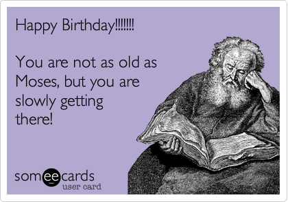 Happy Birthday!!!!!!!  You are not as old as Moses, but you are  slowly getting  there!