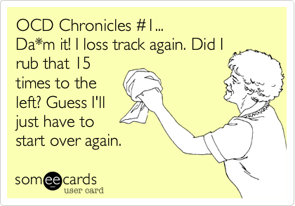 OCD Chronicles %231... Da*m it! I loss track again. Did I rub that 15 times to the left? Guess I'll just have to start over again.