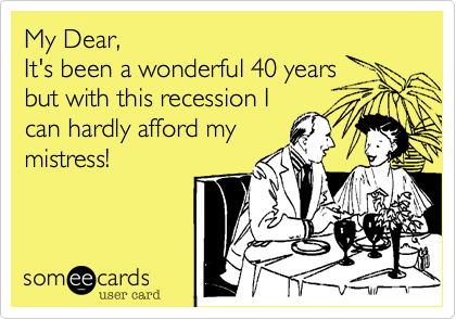 My Dear, It's been a wonderful 40 years  but with this recession I can hardly afford my mistress!