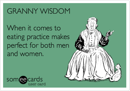 GRANNY WISDOM  When it comes to eating practice makes perfect for both men and women.