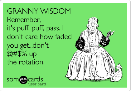 GRANNY WISDOM Remember, it's puff, puff, pass. I don't care how faded you get...don't @%23%24% up the rotation.