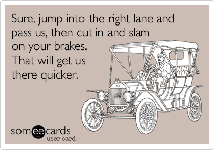 Sure, jump into the right lane and pass us, then cut in and slam  on your brakes. That will get us there quicker.