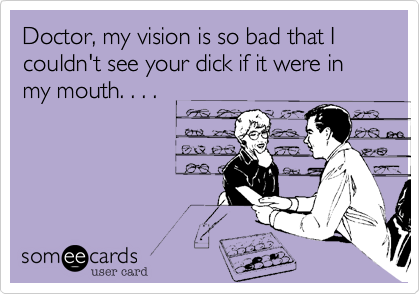 Doctor, my vision is so bad that I couldn't see your dick if it were in my mouth. . . .