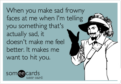 When you make sad frowny faces at me when I'm telling you something that's actually sad, it doesn't make me feel better. It makes me want to hit you.