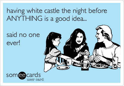 having white castle the night before ANYTHING is a good idea...  said no one ever!