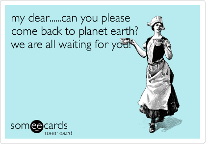 my dear......can you please come back to planet earth? we are all waiting for you!