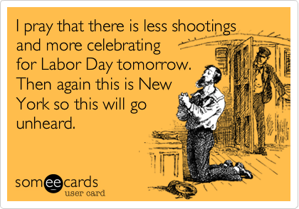 I pray that there is less shootings and more celebrating for Labor Day tomorrow. Then again this is New York so this will go unheard.