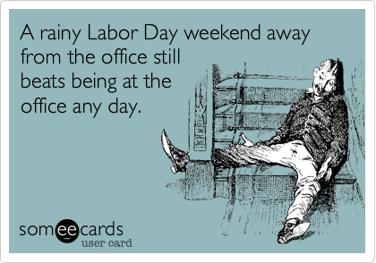A rainy Labor Day weekend away from the office still beats being at the office any day.