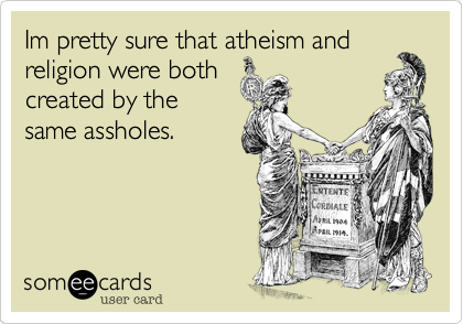 Im pretty sure that atheism and religion were both created by the same assholes.