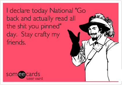 """I declare today National """"Go back and actually read all the shit you pinned"""" day.  Stay crafty my friends."""