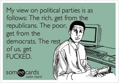 My view on political parties is as follows: The rich, get from the republicans. The poor, get from the democrats. The rest of us, get FUCKED.